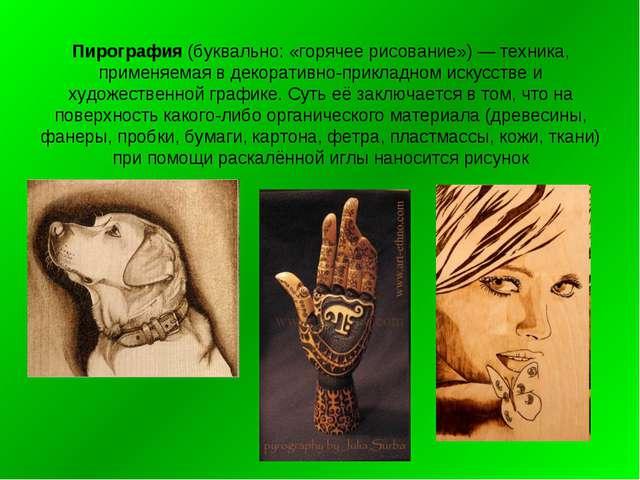 Пирография (буквально: «горячее рисование») — техника, применяемая в декорати...