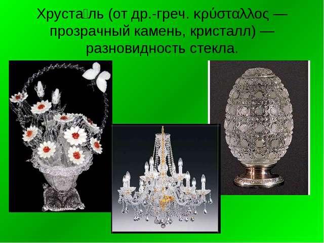 Хруста́ль (от др.-греч. κρύσταλλος — прозрачный камень, кристалл) — разновидн...