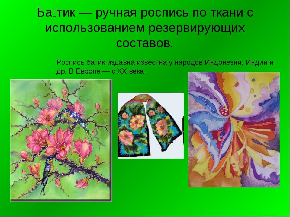Ба́тик — ручная роспись по ткани с использованием резервирующих составов. Рос...