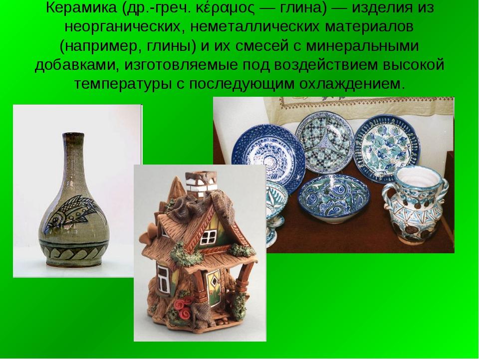 Керамика (др.-греч. κέραμος — глина) — изделия из неорганических, неметалличе...