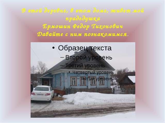 В этой деревне, в этом доме, живет мой прадедушка Ермошин Федор Тихонович Дав...