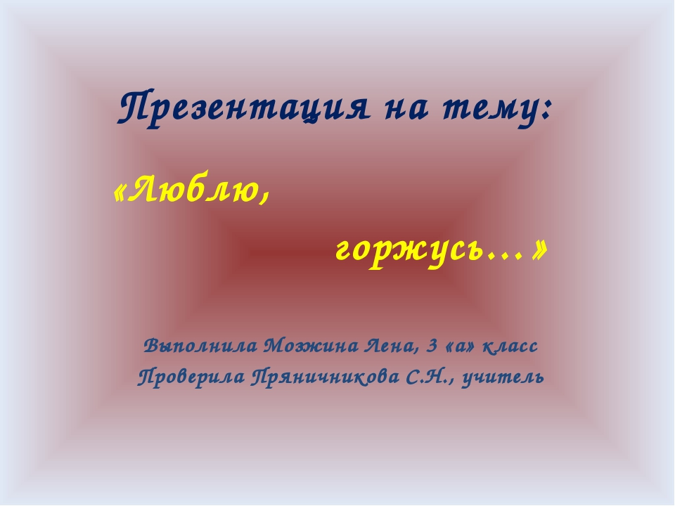 Презентация на тему: «Люблю, горжусь…» Выполнила Мозжина Лена, 3 «а» класс Пр...