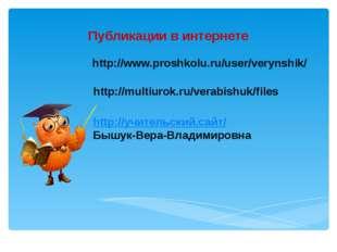 Публикации в интернете http://www.proshkolu.ru/user/verynshik/ http://multiur