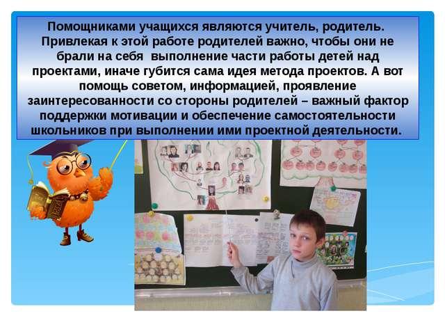 Помощниками учащихся являются учитель, родитель. Привлекая к этой работе роди...