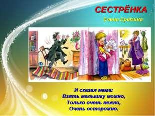 СЕСТРЁНКА Елена Ерёмина И сказал мама: Взять малышку можно, Только очень нежн