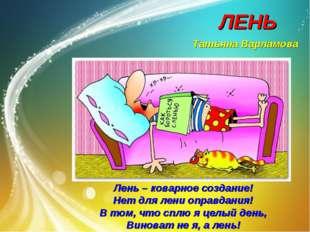 ЛЕНЬ Татьяна Варламова Лень – коварное создание! Нет для лени оправдания! В т