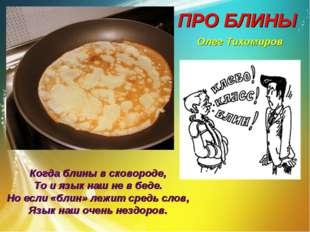 ПРО БЛИНЫ Олег Тихомиров Когда блины в сковороде, То и язык наш не в беде. Но