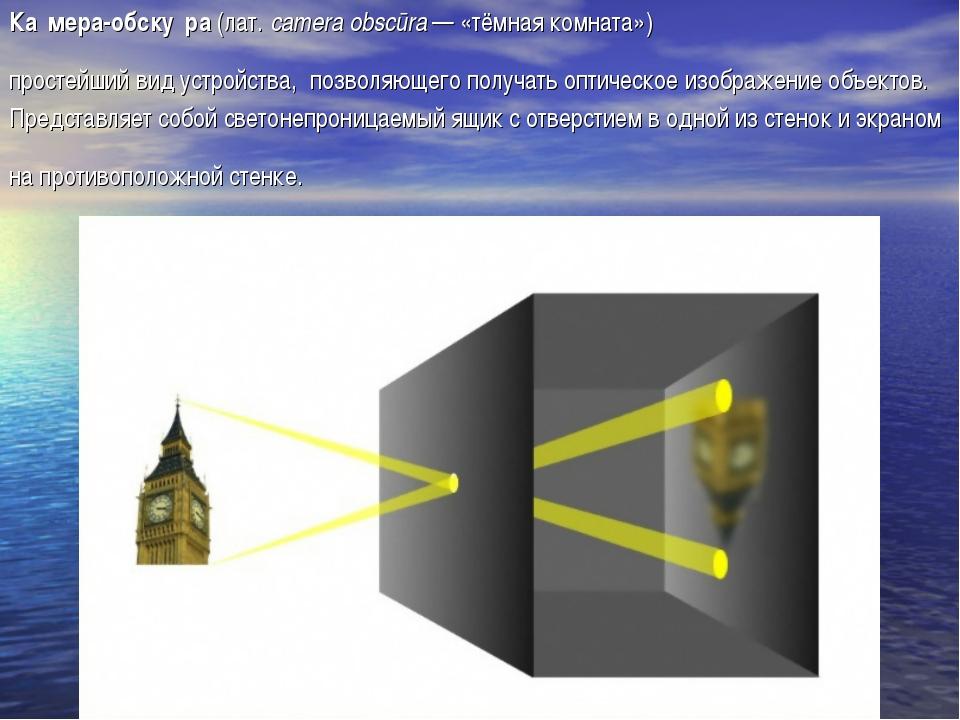 Ка́мера-обску́ра (лат.camera obscūra— «тёмная комната») простейший вид уст...