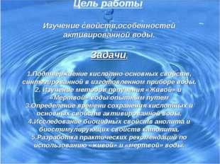 Цель работы  Изучение свойств,особенностей активированной воды.  Задачи.