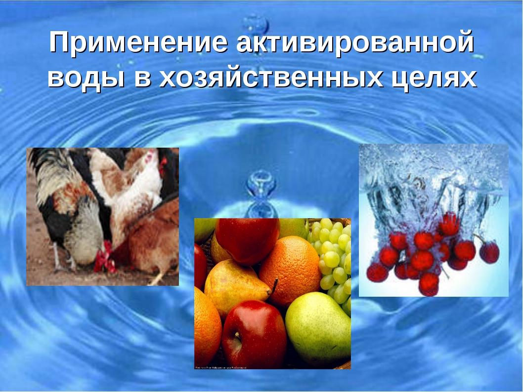 Применение активированной воды в хозяйственных целях