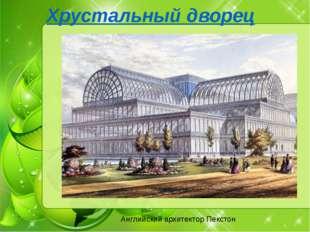Хрустальный дворец Английский архитектор Пекстон Английский архитектор Пекст