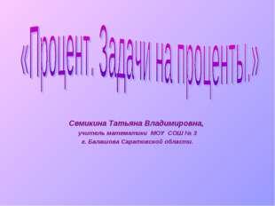 Семикина Татьяна Владимировна, учитель математики МОУ СОШ № 3 г. Балашова Сар