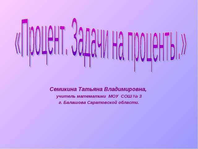 Семикина Татьяна Владимировна, учитель математики МОУ СОШ № 3 г. Балашова Сар...