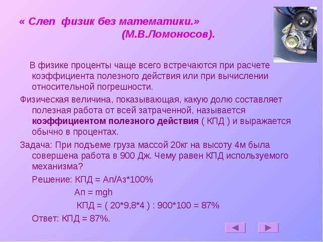 « Слеп физик без математики.» (М.В.Ломоносов). В физике проценты чаще всего в...