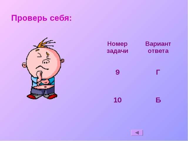 Проверь себя: Номер задачиВариант ответа 9Г 10Б