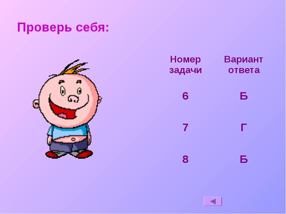 Проверь себя: Номер задачиВариант ответа 6Б 7Г 8Б
