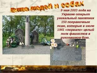 9 мая 2003 года на Украине открыт уникальный памятник 150 пограничным псам, к