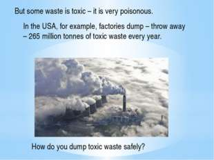 But some waste is toxic – it is very poisonous. In the USA, for example, fact