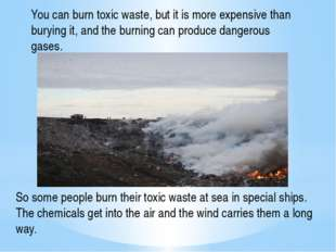 You can burn toxic waste, but it is more expensive than burying it, and the b