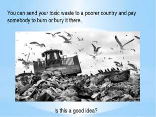 You can send your toxic waste to a poorer country and pay somebody to burn or