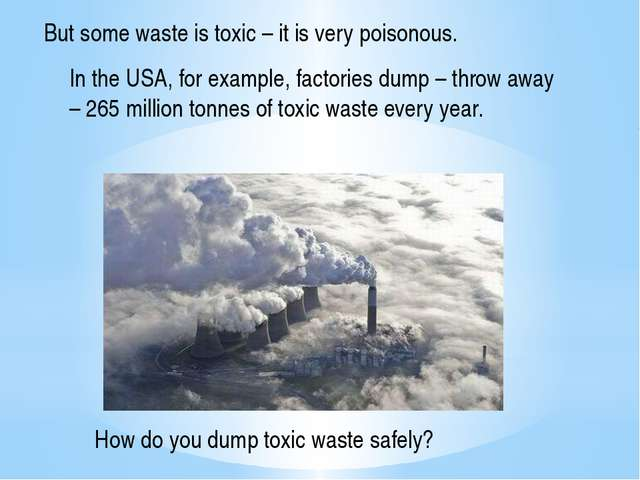 But some waste is toxic – it is very poisonous. In the USA, for example, fact...