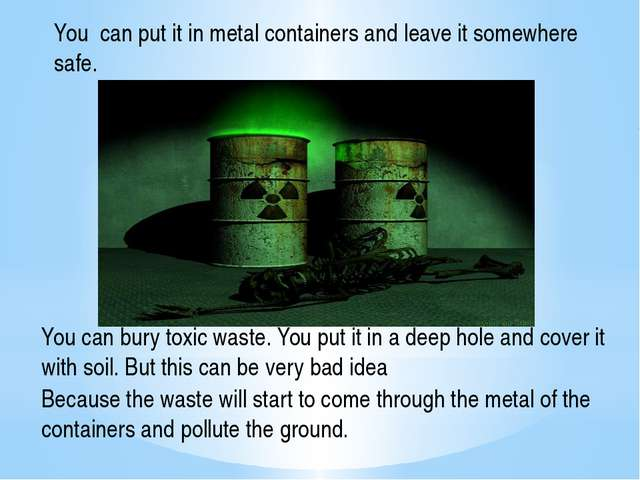 You can put it in metal containers and leave it somewhere safe. You can bury...