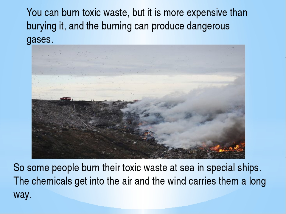 You can burn toxic waste, but it is more expensive than burying it, and the b...