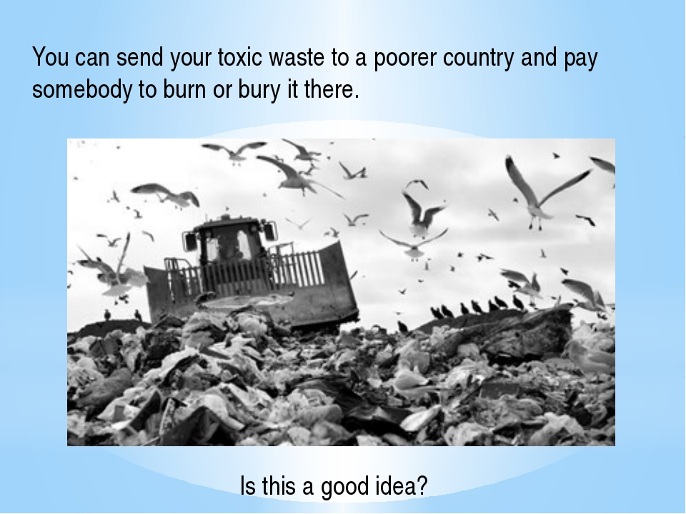 You can send your toxic waste to a poorer country and pay somebody to burn or...