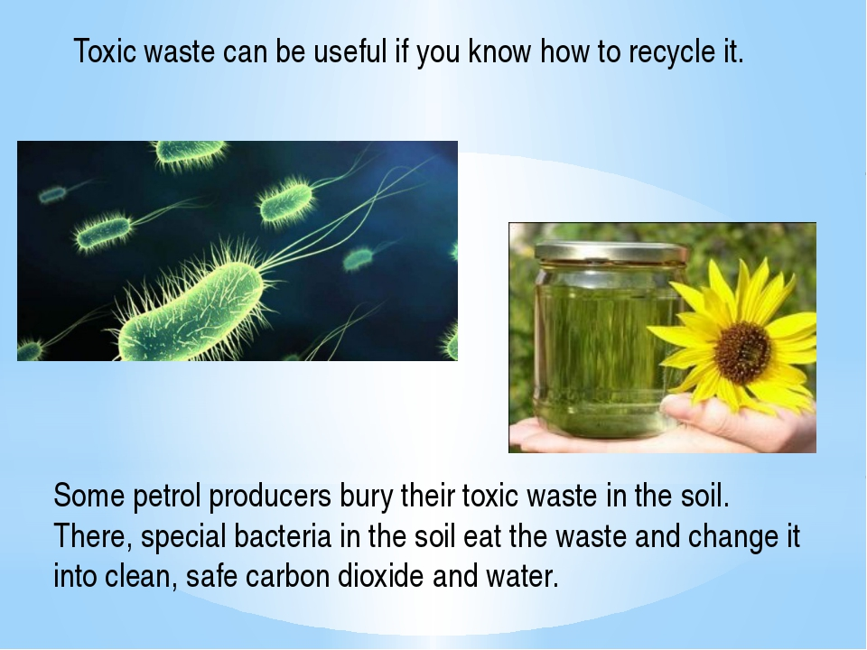 Toxic waste can be useful if you know how to recycle it. Some petrol producer...