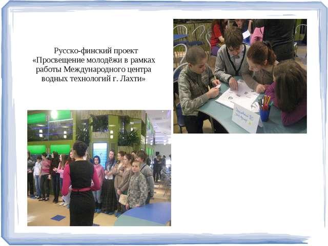 Русско-финский проект «Просвещение молодёжи в рамках работы Международного ц...