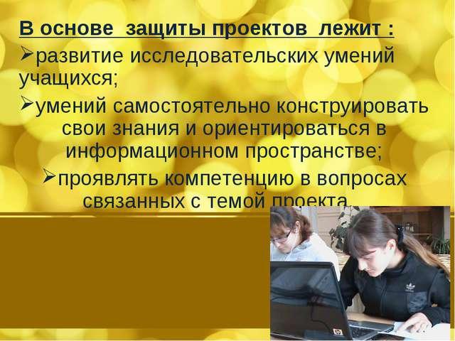 В основе защиты проектов лежит : развитие исследовательских умений учащихся;...