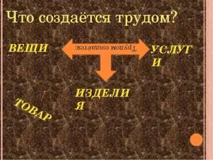 Что создаётся трудом? Трудом создаётся: ВЕЩИ ИЗДЕЛИЯ УСЛУГИ ТОВАР