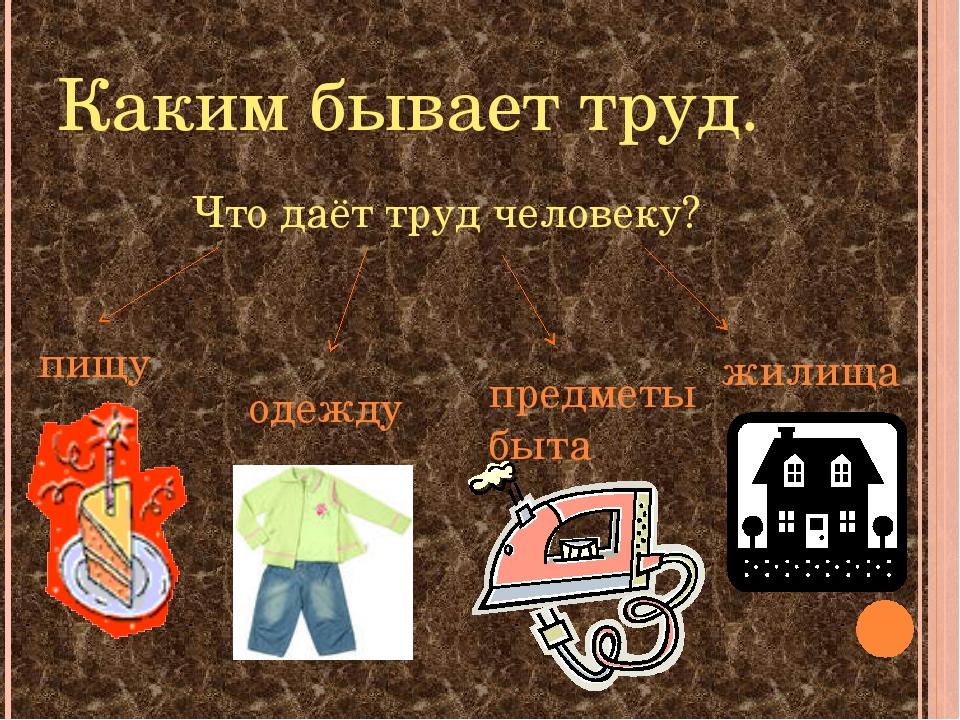 Каким бывает труд. Что даёт труд человеку? пищу одежду предметы быта жилища