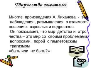 Творчество писателя Многие произведения А. Лиханова - это наблюдения , размыш