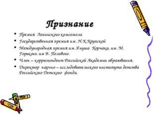 Признание Премия Ленинского комсомола Государственная премия им. Н.К.Крупской