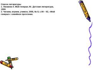 Список литературы 1. Лиханов А. Мой генерал, М.: Детская литература, 1990. 2.