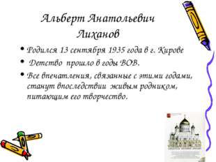 Альберт Анатольевич Лиханов Родился 13 сентября 1935 года в г. Кирове Детство