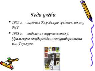 Годы учёбы 1953 г. - окончил Кировскую среднюю школу №16. 1958 г. – отделение