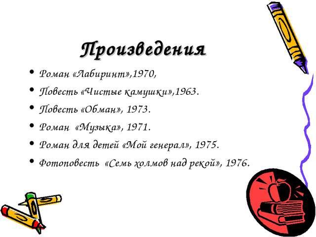 Произведения Роман «Лабиринт»,1970, Повесть «Чистые камушки»,1963. Повесть «О...