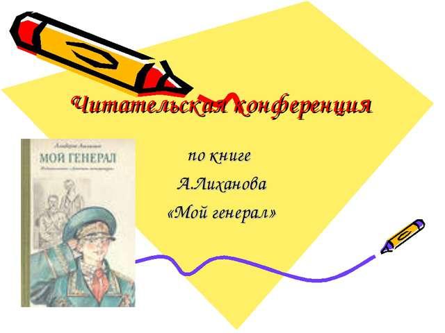 Читательская конференция по книге А.Лиханова «Мой генерал»