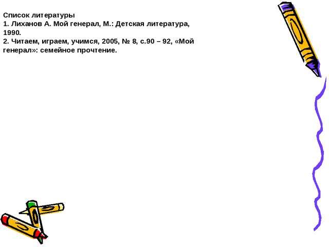 Список литературы 1. Лиханов А. Мой генерал, М.: Детская литература, 1990. 2....