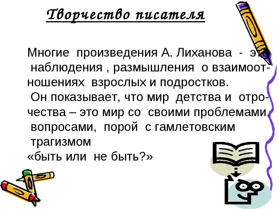 Творчество писателя Многие произведения А. Лиханова - это наблюдения , размыш...