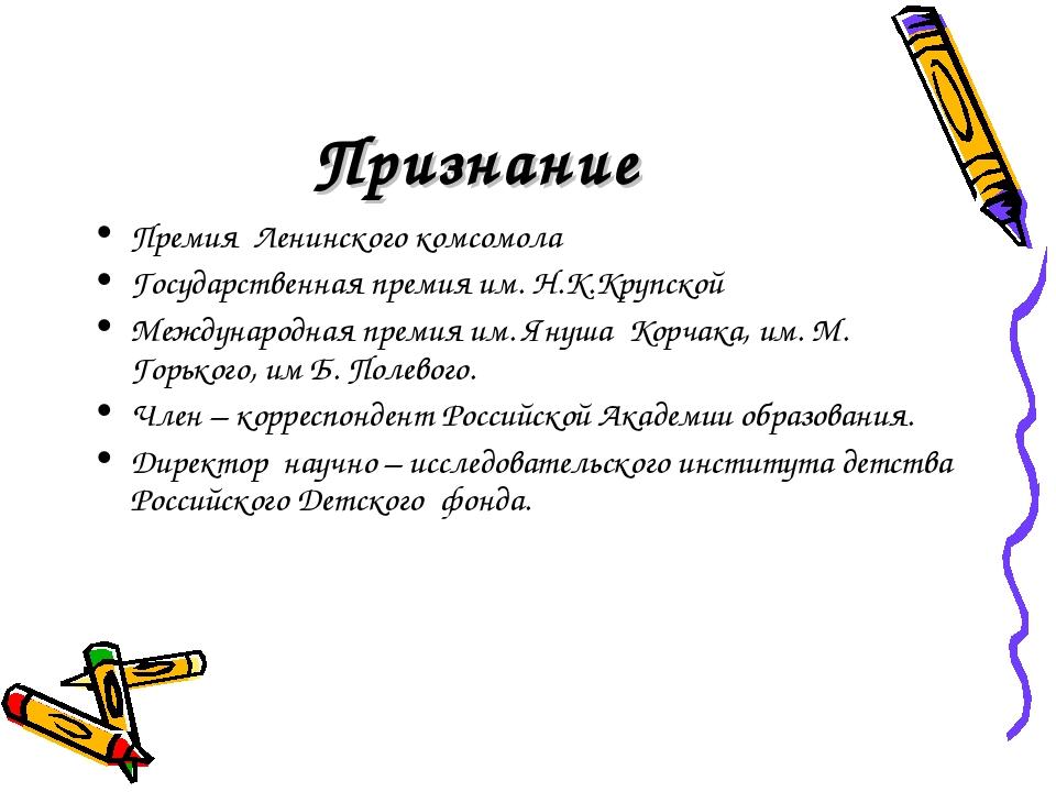 Признание Премия Ленинского комсомола Государственная премия им. Н.К.Крупской...