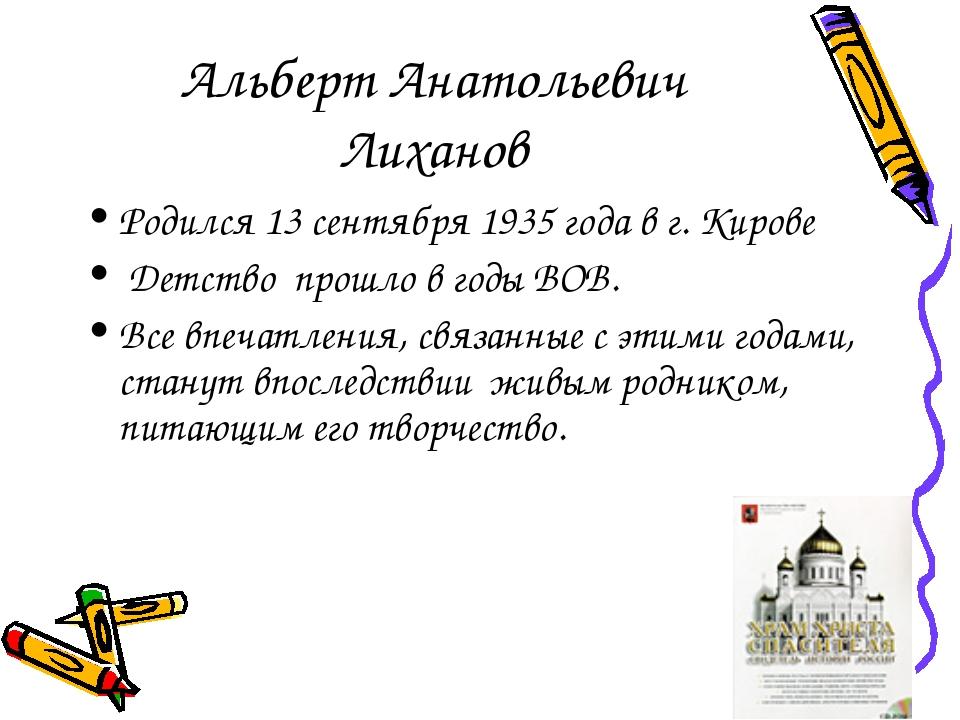 Альберт Анатольевич Лиханов Родился 13 сентября 1935 года в г. Кирове Детство...