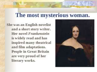 The most mysterious woman. She was an English novelist and a short story writ