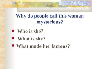 Why do people call this woman mysterious? Who is she? What is she? What made