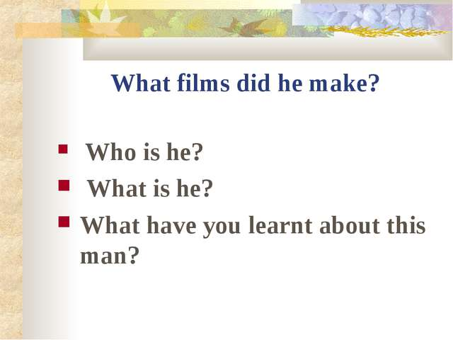 What films did he make? Who is he? What is he? What have you learnt about thi...