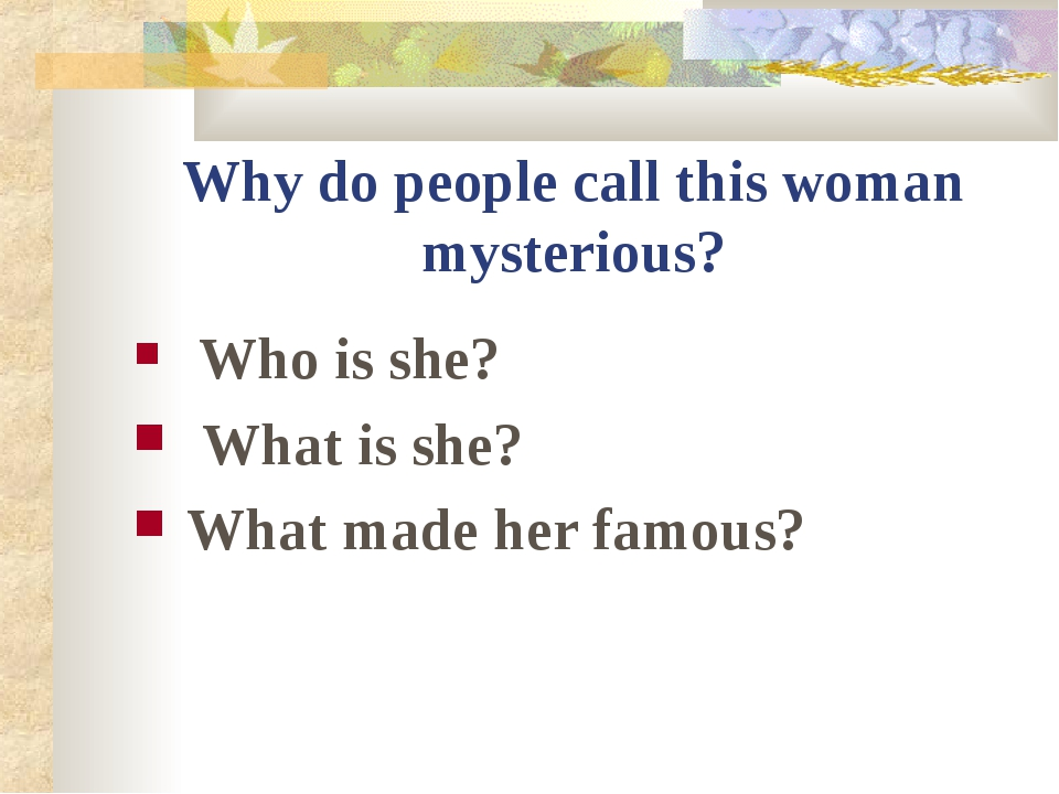 Why do people call this woman mysterious? Who is she? What is she? What made...