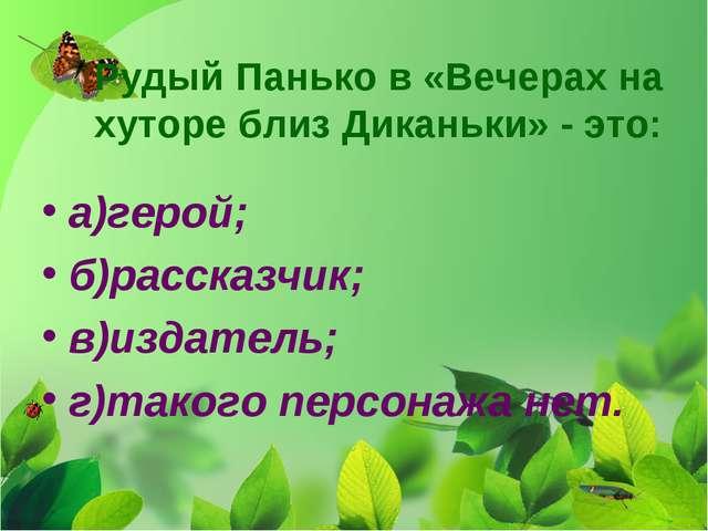 Рудый Панько в «Вечерах на хуторе близ Диканьки» - это: а)герой; б)рассказчик...