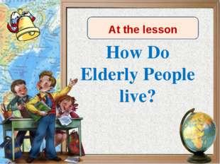 How Do Elderly People live? At the lesson Сегодня на уроке